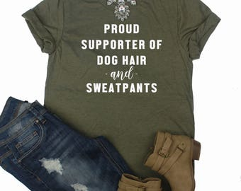 Proud Supporter Of Dog Hair And Sweatpants Shirt // Dog Mom Shirt // Dog Lover Shirt