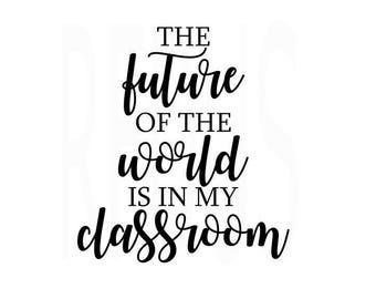 the Future of the World is in my Classroom svg, teacher svg, teacherlife svg, student life svg, love your teacher svg, cricut cameo cuttin