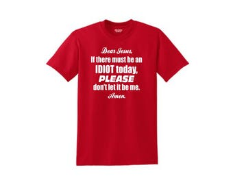 Dear Jesus if there must be an idiot today please don't let it be me t-shirt, offensive humor apparel, comfortable and funny apparel