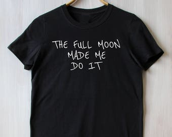 The Full Moon Made Me Do It Tee Lunar Street Fashion Stylish Sarcasm Tumblr T-shirt