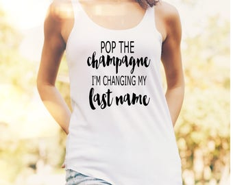 Pop The Champagne I'm Changing my last name Racerback Tank Top, Engagement Gift, Future Mrs, Will you be my bridesmaid, Engagement Party
