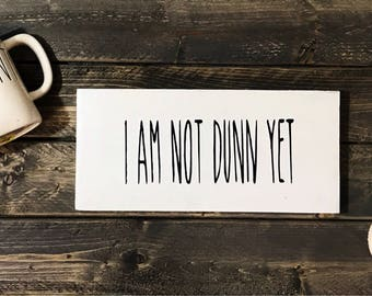 I am not Dunn yet wood sign / Kitchen Wood Sign