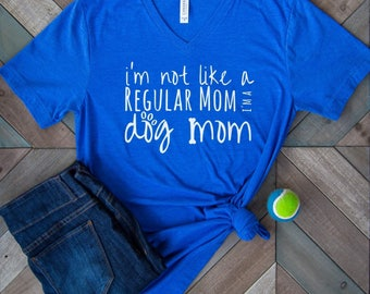 I'm Not Like A Regular Mom I'm A Dog Mom. Dog Mom Shirt. V neck shirt. Dog lovers. Gift.