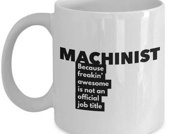 Machinist because freakin' awesome is not an official job title - Unique Gift Coffee Mug