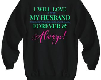 Fun Sweatshirt for HER! Trick Wording! I Will Love It When My Husband Takes Me Out To Dinner forNo Special Reason Forever & Always! 5 Colors