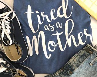Tired as a Mother Shirt, New Mom Gift, Mother's Day Gift, New Mom Shirt, Custom Shirt, Funny Mom Shirt, Mom Christmas Gift, SAHM Shirt