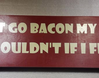 Do go bacon my heart I couldn't if I fried wooden sign