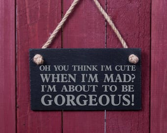 Funny sign: Oh you think I'm cute when I'm mad. I'm about to be gorgeous? (FAD1008)