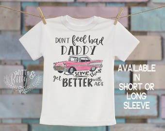 Don't Feel Bad Daddy Some Things Get Better With Age Kids Shirt, Pink Classic Car Tee, Boho Kids Shirt, Funny Kids Tee - T153D
