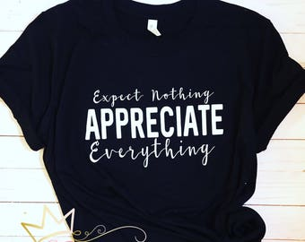 Expect nothing apreciatte everything !! Tshirt