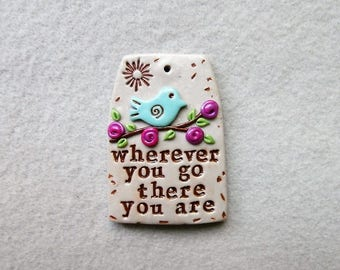 Motivational Saying/ Bird Pendant in Polymer Clay - Wherever You Go, There You Are