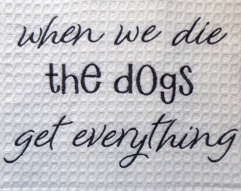 The Dogs Get Everything - Tea Towel -  Embroidered Towel - Tea Towel - Kitchen Towel - Dish Towel - Home Decor