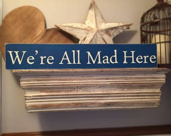 Handmade Wooden Sign - We're All Mad Here - Rustic, Vintage, Shabby Chic, Alice in Wonderland inspired
