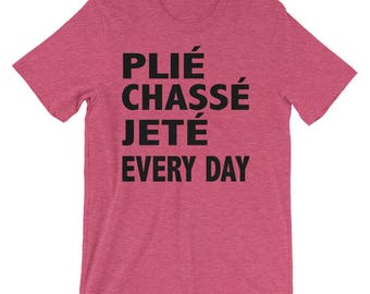 Plie, chasse, jete, every day T-Shirt, ballet shirt, dance shirt, ballerina shirt, dancer shirt, girls dancer shirt