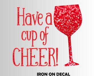 HAVE a CUP of CHEER Holiday Christmas Wine Sparkly Iron On Sparkle Glitter Decal in your choice of Color - Womens tee tank shirt