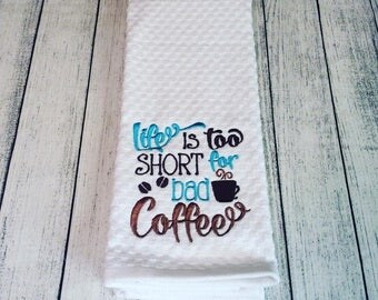 Life is too Short for Bad Coffee! Embroidered DishTowel-Chef Humor-Funny Dish Towels-Housewarming Present-Kitchen Decor