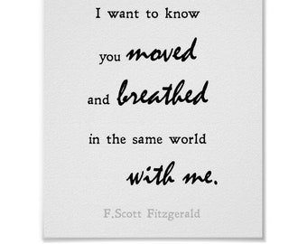 I want to know you moved and breathed in the same world with me. F.Scott Fitzgerald Quote Print