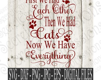 First We Had Each Other Then We Had Cats Now We Have Everything SVG | Digital Files for Cricut and Silhouette | Eps | Png | JPEG | DXF