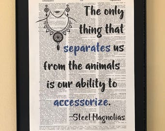 The only thing that separates us from the animals is our ability to accessorize; Steel Magnolias; Dictionary Print; Page Art;
