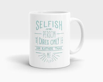 Selfish is the person who cares only for him rather me Mug, Coffee Mug Rude Funny Inspirational Love Quote Coffee Cup D802