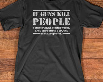 If Guns Kill People Pencils Misspell Words, Cars Drive Drunk And Spoons Make People Fat Funny T-Shirt Gift/ Gun Lovers/ Gun TShirt/ Gun Gift