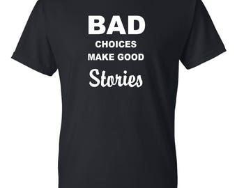BAD choices make good stories t shirt, Funny tee shirt, Party shirt, Sarcastic shirt Birthday gift, shirt with saying ,graphic tee