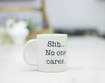 Shh no one cares,  Funny coffee mug, coffee lover, gift for coffee, coffee mug, funny mug, coworker gift, statement mug, Funny sassy mug