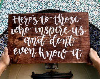 Wood Sign // Home Wall Decor // Sayings // Quotes // Gift - Here's To Those Who Inspire Us And Don't Even Know It