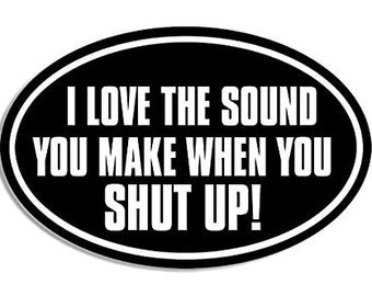 Hardhat Size Oval: I Love the Sound You Make When You Shut Up Sticker (funny rude)
