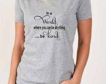 Women's T Shirt, In A World where you can be anything..be kind, Kind T Shirt, Be Kind Shirt