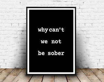 Why Can't We Not Be Sober - 8x10 Digital Download