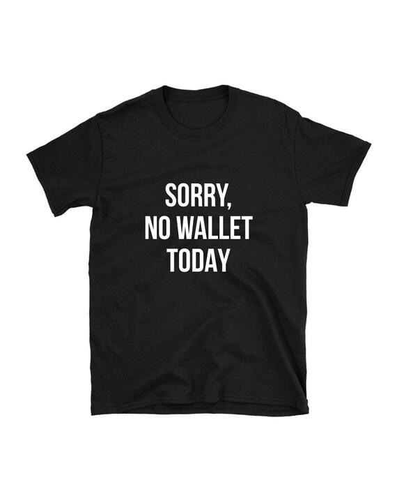 Sorry no wallet today T-shirt funny slogan shirt u