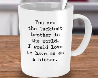 Funny Brother Mug -Sarcastic Gift from Sister or Brother-You're the Luckiest Bro in the World-I Would Love To Have Me As A Sister/Brother