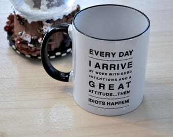 Every day, I arrive at work with good intentions and a great attitude…then idiots happen mug / Birthday Gift / Office Mug / Funny Mug