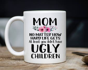 At Least You Don't Have Ugly Mug - Mom Coffee Mug - Mom Mugs - Gift For Mom - Gift For Mothers - 11oz 15oz Novelty Christmas Birthday Gift