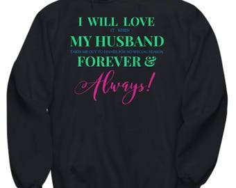 Fun Hoodie for HER! Trick Wording! I Will Love It When My Husband Takes Me Out To Dinner for No Special Reason Forever & Always! 5 Colors