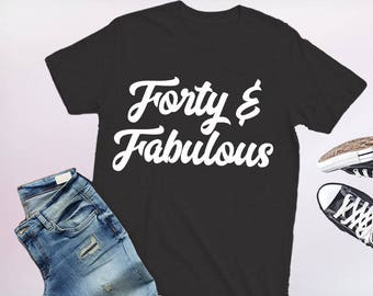 forty and fabulous, forty and fabulous shirt, 40th birthday shirt, 40th birthday shirts, 40th birthday tshirt, 40 birthday shirt, 40 b-day