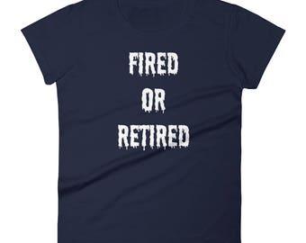 Fired or Retired Tshirt Women's short sleeve t-shirt