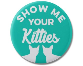 "Show Me Your Kitties Funny 1.25"" or 2.25"" Pinback Pin Button Badge, Cat Lover Gifts, Crazy Cat Lady, Kitten Kitty"