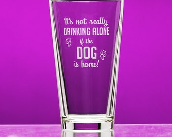 It's not really Drinking Alone if the Dog is home! funny pint glass - birthday gift - dog glass - dog lover gift - funny gift