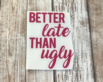Better Late Than Ugly Vinyl Decal Car Laptop Wine Glass Sticker