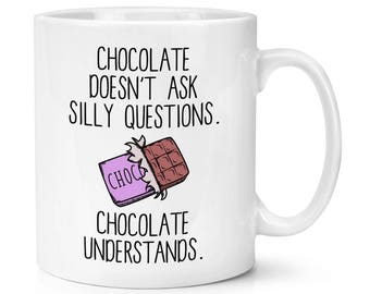 Chocolate Doesn't Ask Silly Questions Chocolate Understands 10oz Mug Cup