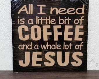 All I Need Is A Little Bit of Coffee and a While Lot of Jesus Wooden Sign