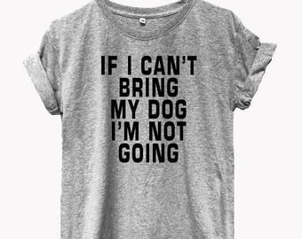 If I can't bring my dog I'm not going shirt tumblr tee instagram shirts  funny quote top tumblr women  vintage shirts funny tshirt funny top