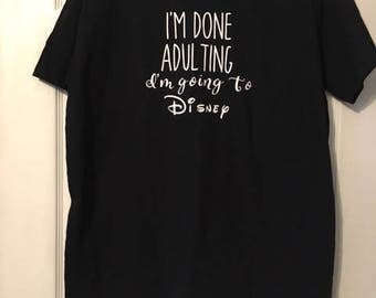 Im Done Adulting Im Going to Disney Shirt!