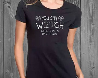 You Say Witch Like It's a Bad Thing Womens Soft Cotton Tshirt, Halloween Shirt, Funny Womens Halloween Shirt