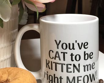 You've Cat to be Kitten Me Right Meow Mug