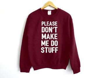 Please Don't Make Me Do Stuff Sweater - Lazy Sweater - College Sweater - Tumblr Sweater - Tired Sweater - Netflix Sweater - College Shirt