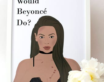 Beyonce Print/ What would Beyonce do?/ Beyonce poster/ Beyonce/ Graduation gift/ motivational quote/ Modern art/Queen B/ gift for her/