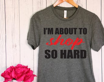 I'm About to Shop so Hard T Shirt Ladies Graphic Shirt